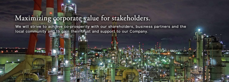 Maximizing corporate value for stakeholders.<br/>We will strive to achieve co-prosperity with our shareholders, business partners and the local community and to gain their trust and support to our Company.
